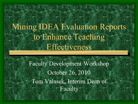 Mining IDEA Evaluation Reports to Enhance Teaching Effectiveness Faculty Development Workshop October 26, 2010 Tom Valasek, Interim Dean of Faculty.