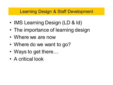 Learning Design & Staff Development IMS Learning Design (LD & ld) The importance of learning design Where we are now Where do we want to go? Ways to get.