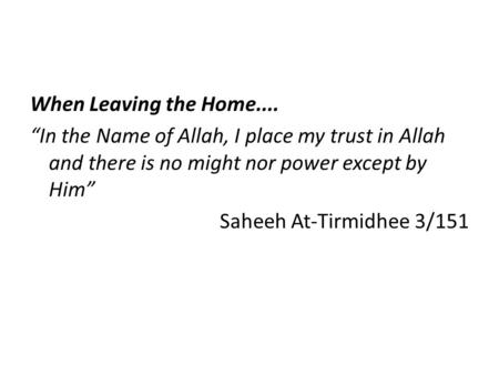 "When Leaving the Home.... ""In the Name of Allah, I place my trust in Allah and there is no might nor power except by Him"" Saheeh At-Tirmidhee 3/151."