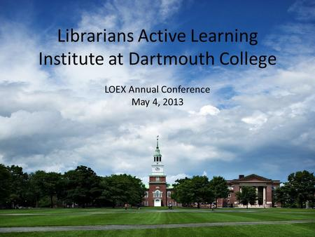 Librarians Active Learning Institute at Dartmouth College LOEX Annual Conference May 4, 2013.