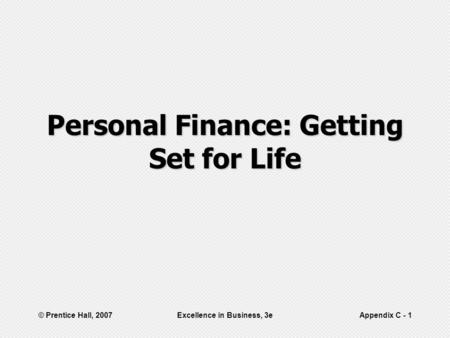 © Prentice Hall, 2007Excellence in Business, 3eAppendix C - 1 Personal Finance: Getting Set for Life.