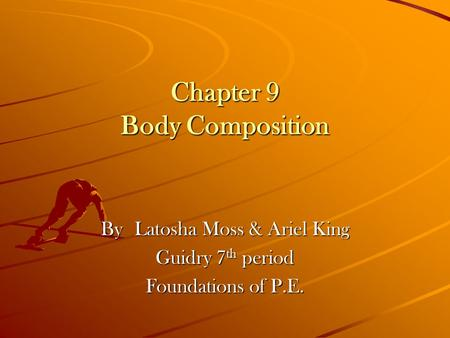 Chapter 9 Body Composition By Latosha Moss & Ariel King Guidry 7 th period Foundations of P.E.