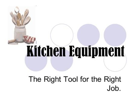Kitchen Equipment The Right Tool for the Right Job.
