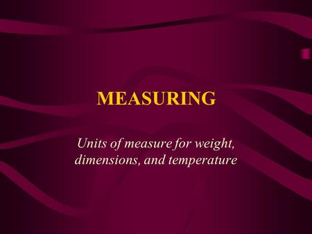 MEASURING Units of measure for weight, dimensions, and temperature.