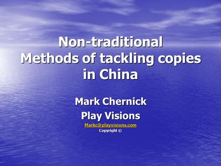 Non-traditional Methods of tackling copies in China Mark Chernick Play Visions Copyright ©