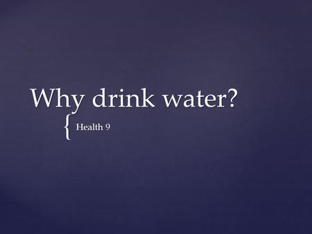 { Why drink water? Health 9.  Water has many important functions in the body  The best source of fluid is water  Fluid requirements can vary basked.
