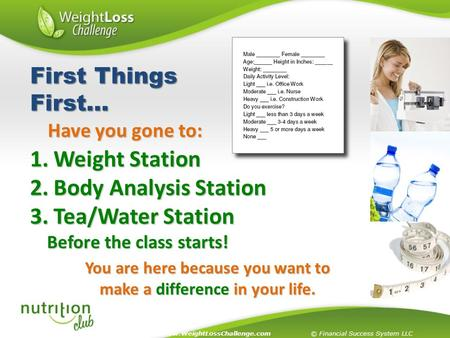 You are here because you want to make a difference in your life. 1. Weight Station 2. Body Analysis Station 3. Tea/Water Station Before the class starts!