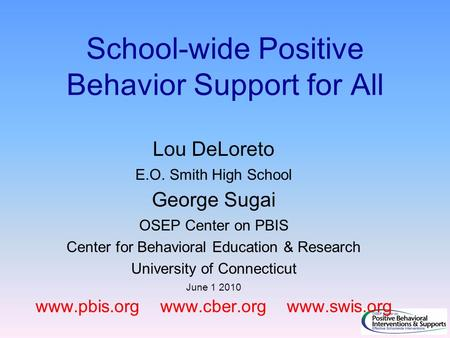 School-wide Positive Behavior Support for All Lou DeLoreto E.O. Smith High School George Sugai OSEP Center on PBIS Center for Behavioral Education & Research.