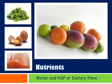 Nutrients Water and NSP or Dietary fibre. Water Water & NSP Water and Dietary fibre are not Nutrients Although Water and NSP non starch polysaccharide.