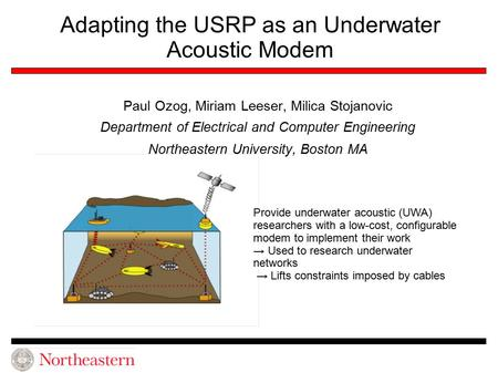 Adapting the USRP as an Underwater Acoustic Modem Paul Ozog, Miriam Leeser, Milica Stojanovic Department of Electrical and Computer Engineering Northeastern.
