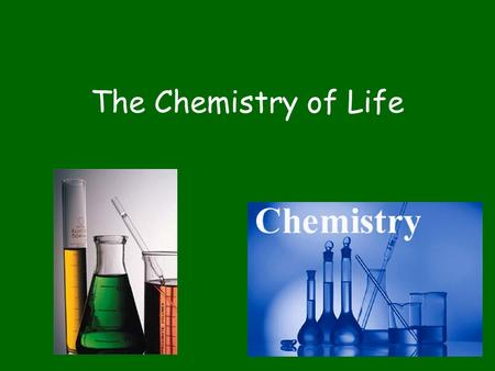 The Chemistry of Life. What is Needed for Life? Matter –Takes up space and has mass Energy –Used to organize matter –Used to change matter.
