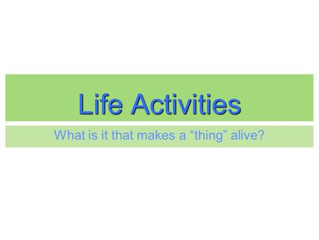 "Life Activities What is it that makes a ""thing"" alive?"