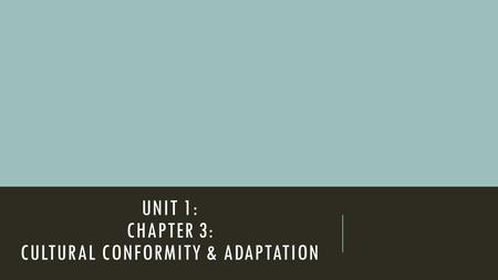 UNIT 1: CHAPTER 3: CULTURAL CONFORMITY & ADAPTATION.