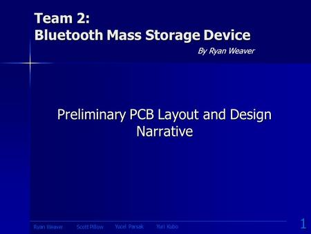 Team 2: Bluetooth Mass Storage Device By Ryan Weaver Preliminary PCB Layout and Design Narrative 1 Yucel ParsakYuri Kubo Scott PillowRyan Weaver.