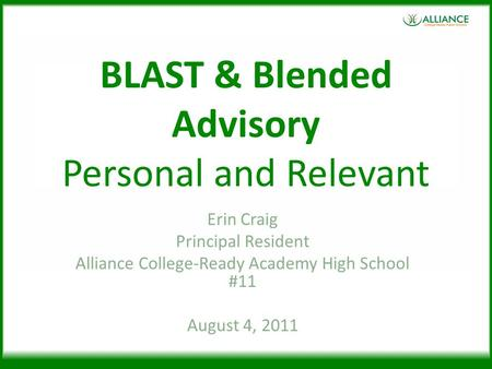 BLAST & Blended Advisory Personal and Relevant Erin Craig Principal Resident Alliance College-Ready Academy High School #11 August 4, 2011.