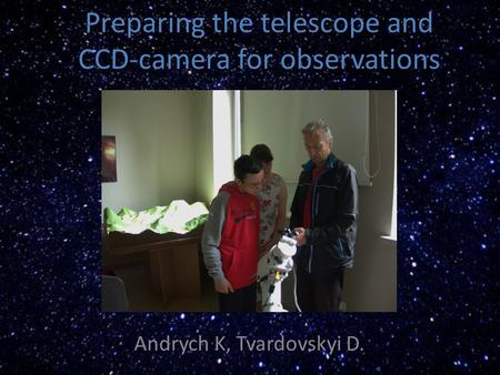 Preparing the telescope and CCD-camera for observations Andrych K, Tvardovskyi D.