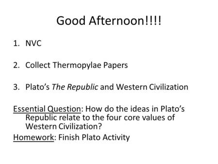 Good Afternoon!!!! 1.NVC 2.Collect Thermopylae Papers 3.Plato's The Republic and Western Civilization Essential Question: How do the ideas in Plato's Republic.