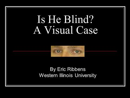 Is He Blind? A Visual Case By Eric Ribbens Western Illinois University.