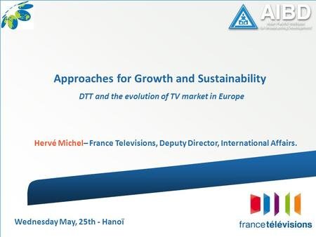 DTT and the evolution of TV market in Europe Hervé Michel– France Televisions, Deputy Director, International Affairs. Approaches for Growth and Sustainability.
