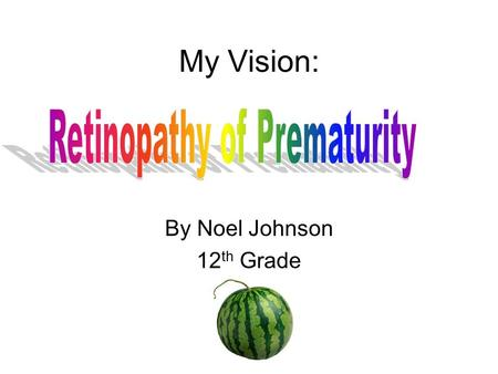 My Vision: By Noel Johnson 12 th Grade Retinopathy of Prematurity Retinopathy of prematurity (ROP) is a potentially blinding eye disorder that primarily.