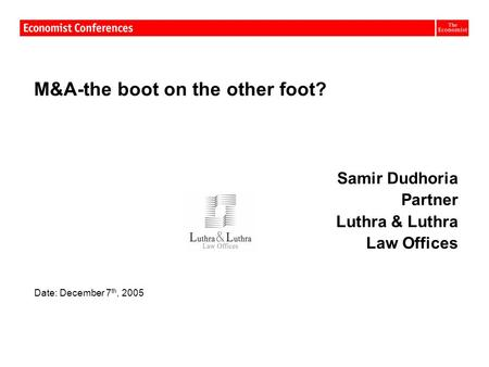Date: December 7 th, 2005 M&A-the boot on the other foot? Samir Dudhoria Partner Luthra & Luthra Law Offices Date: December 7 th, 2005.