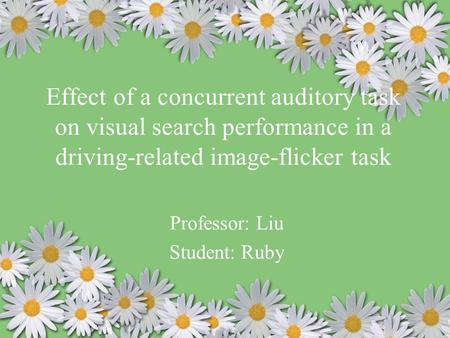Effect of a concurrent auditory task on visual search performance in a driving-related image-flicker task Professor: Liu Student: Ruby.