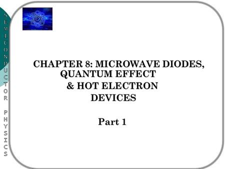 CHAPTER 8: MICROWAVE DIODES, QUANTUM EFFECT CHAPTER 8: MICROWAVE DIODES, QUANTUM EFFECT & HOT ELECTRON DEVICES Part 1.