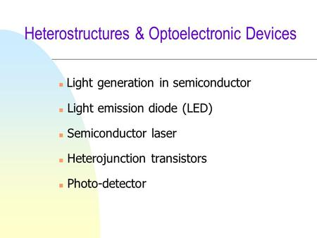 Heterostructures & Optoelectronic Devices Light generation in semiconductor n Light emission diode (LED) n Semiconductor laser n Heterojunction transistors.