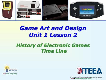 © 2014 International Technology and Engineering Educators Association, STEM  Center for Teaching and Learning™ Game Art and Design Unit 1 Lesson 2 History.
