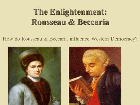 The Enlightenment: Rousseau & Beccaria How do Rousseau & Beccaria influence Western Democracy?