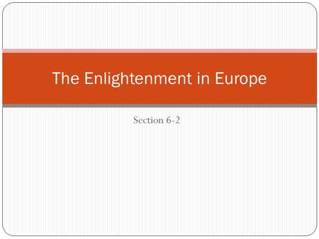 Section 6-2 The Enlightenment in Europe. Setting the Stage Because of the new ways of thinking that were prompted by the Scientific Revolution, scholars.
