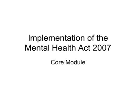 Implementation of the Mental Health Act 2007 Core Module.