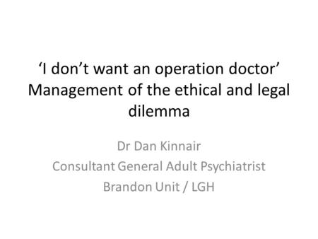 'I don't want an operation doctor' Management of the ethical and legal dilemma Dr Dan Kinnair Consultant General Adult Psychiatrist Brandon Unit / LGH.
