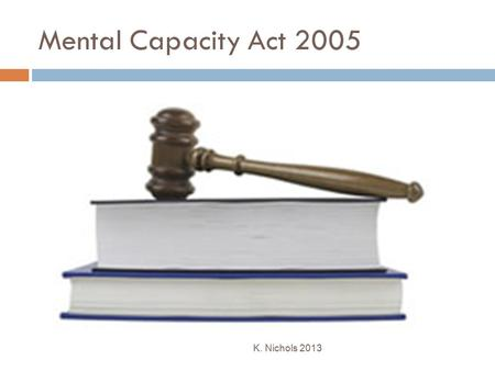 Mental Capacity Act 2005 K. Nichols 2013. Mental Capacity Act 2005  The Mental Capacity Act 2005 provides a statutory framework to empower and protect.