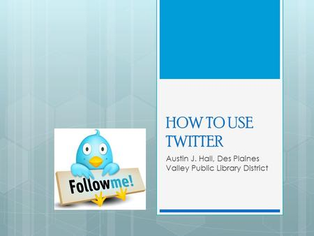 HOW TO USE TWITTER Austin J. Hall, Des Plaines Valley Public Library District.
