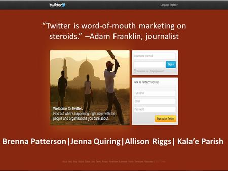 "Brenna Patterson|Jenna Quiring|Allison Riggs| Kala'e Parish ""Twitter is word-of-mouth marketing on steroids."" –Adam Franklin, journalist."