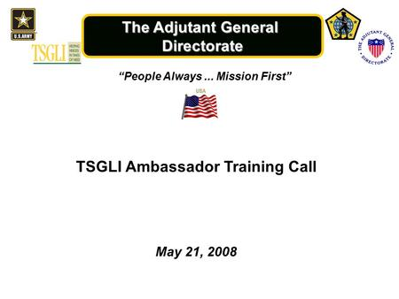 "The Adjutant General Directorate ""People Always... Mission First"" May 21, 2008 TSGLI Ambassador Training Call."
