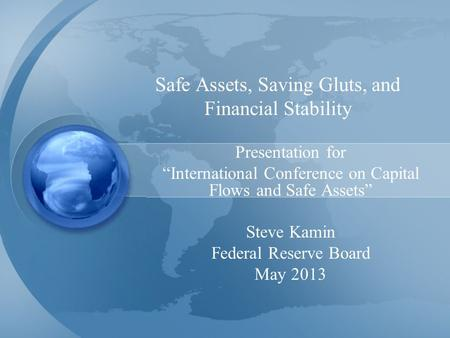 "Safe Assets, Saving Gluts, and Financial Stability Presentation for ""International Conference on Capital Flows and Safe Assets"" Steve Kamin Federal Reserve."
