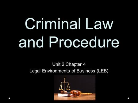 Criminal Law and Procedure Unit 2 Chapter 4 Legal Environments of Business (LEB)