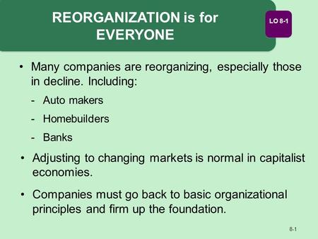 REORGANIZATION is for EVERYONE 8-1 Adjusting to changing markets is normal in capitalist economies. Companies must go back to basic organizational principles.
