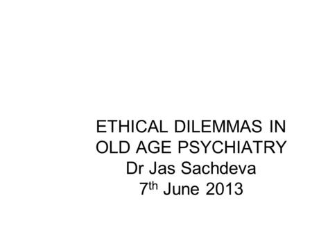ETHICAL DILEMMAS IN OLD AGE PSYCHIATRY Dr Jas Sachdeva 7 th June 2013 Jas Sachdeva.