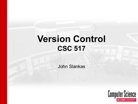 "Version Control CSC 517 John Slankas. Version Control Managing files and directories, and the changes made to them over time. - Adapted from ""Version."