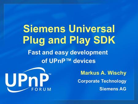 Siemens Universal Plug and Play SDK Markus A. Wischy Corporate Technology Siemens AG Fast and easy development of UPnP™ devices.