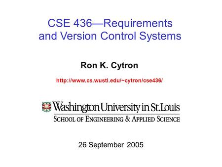 CSE 436—Requirements and Version Control Systems Ron K. Cytron  26 September 2005.