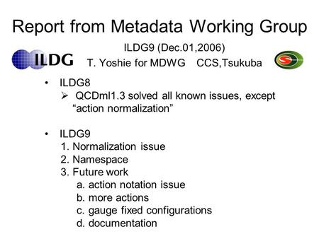 "Report from Metadata Working Group ILDG9 (Dec.01,2006) T. Yoshie for MDWG CCS,Tsukuba ILDG8  QCDml1.3 solved all known issues, except ""action normalization"""