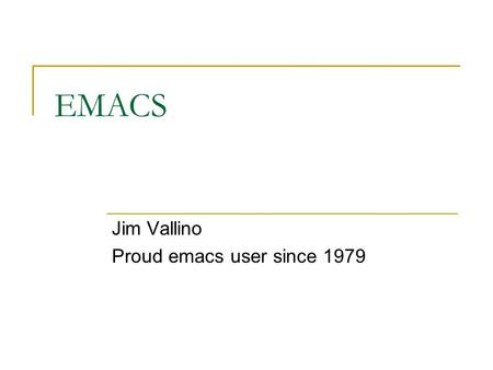 EMACS Jim Vallino Proud emacs user since 1979. The truth about editors Editors are like religions. Everyone has one that they like.