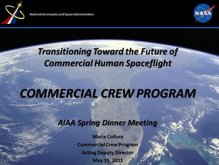 National Aeronautics and Space Administration Transitioning Toward the Future of Commercial Human Spaceflight COMMERCIAL CREW PROGRAM AIAA Spring Dinner.