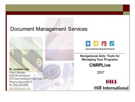 Document Management Services 2007 Navigational Aids: Tools for Managing Your Programs CNRPLive Mr. Jonathan Liebe Project Manager KJM/Hill International.
