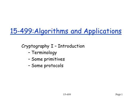 15-499Page 1 15-499:Algorithms and Applications Cryptography I – Introduction – Terminology – Some primitives – Some protocols.