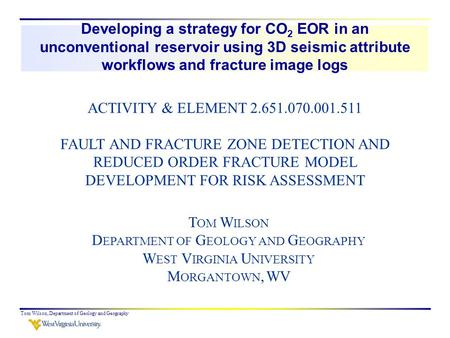 T OM W ILSON D EPARTMENT OF G EOLOGY AND G EOGRAPHY W EST V IRGINIA U NIVERSITY M ORGANTOWN, WV Developing a strategy for CO 2 EOR in an unconventional.